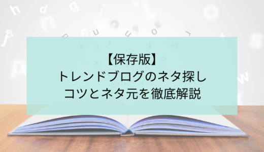【保存版】トレンドブログのネタ探しのコツとネタ元を徹底解説!